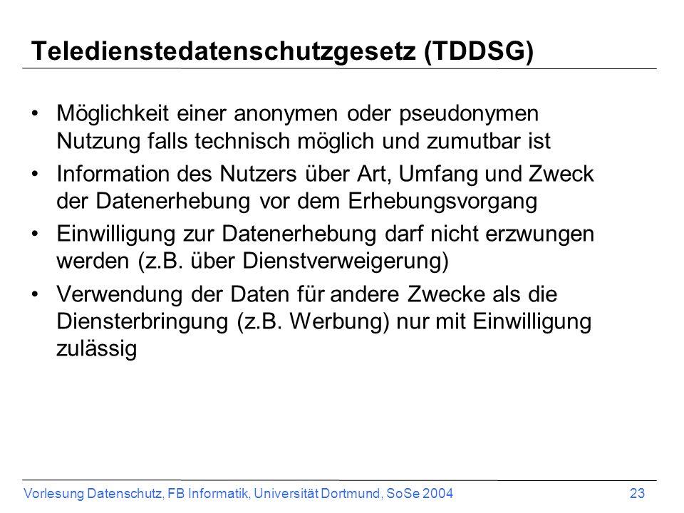 Vorlesung Datenschutz, FB Informatik, Universität Dortmund, SoSe 2004 23 Teledienstedatenschutzgesetz (TDDSG) Möglichkeit einer anonymen oder pseudony