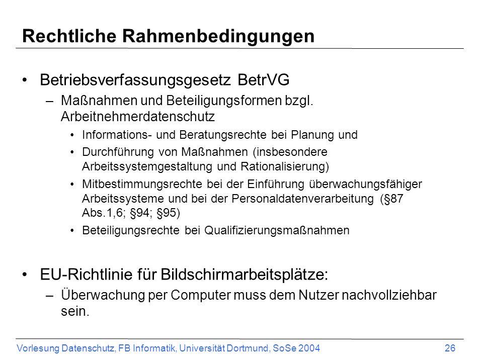 Vorlesung Datenschutz, FB Informatik, Universität Dortmund, SoSe 2004 26 Rechtliche Rahmenbedingungen Betriebsverfassungsgesetz BetrVG –Maßnahmen und