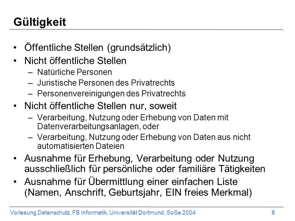 Vorlesung Datenschutz, FB Informatik, Universität Dortmund, SoSe 2004 8 Gültigkeit Öffentliche Stellen (grundsätzlich) Nicht öffentliche Stellen –Natü