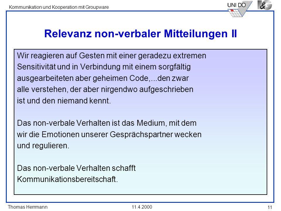 Thomas Herrmann Kommunikation und Kooperation mit Groupware 11.4.2000 11 Relevanz non-verbaler Mitteilungen II Wir reagieren auf Gesten mit einer gera