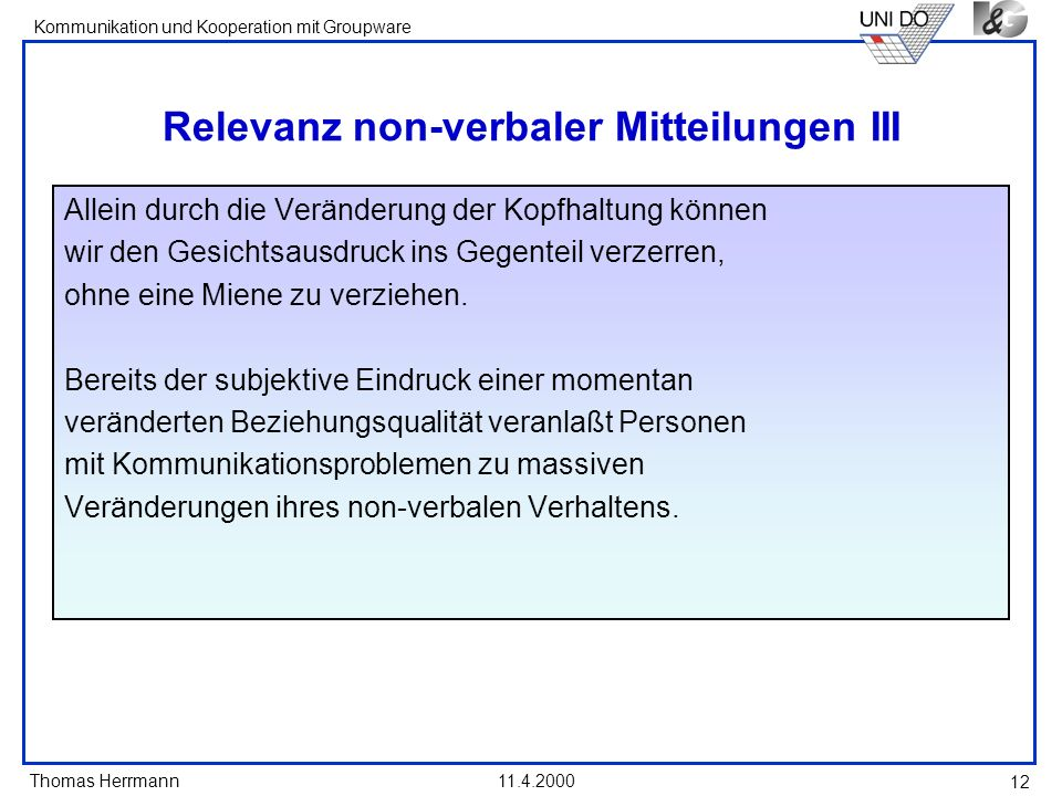 Thomas Herrmann Kommunikation und Kooperation mit Groupware 11.4.2000 12 Relevanz non-verbaler Mitteilungen III Allein durch die Veränderung der Kopfh