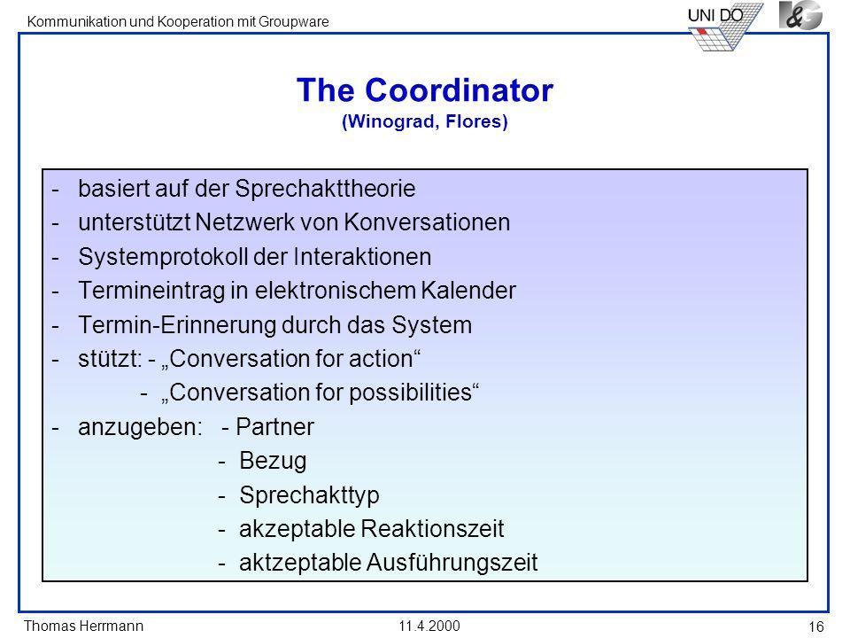 Thomas Herrmann Kommunikation und Kooperation mit Groupware 11.4.2000 16 The Coordinator (Winograd, Flores) -basiert auf der Sprechakttheorie -unterst