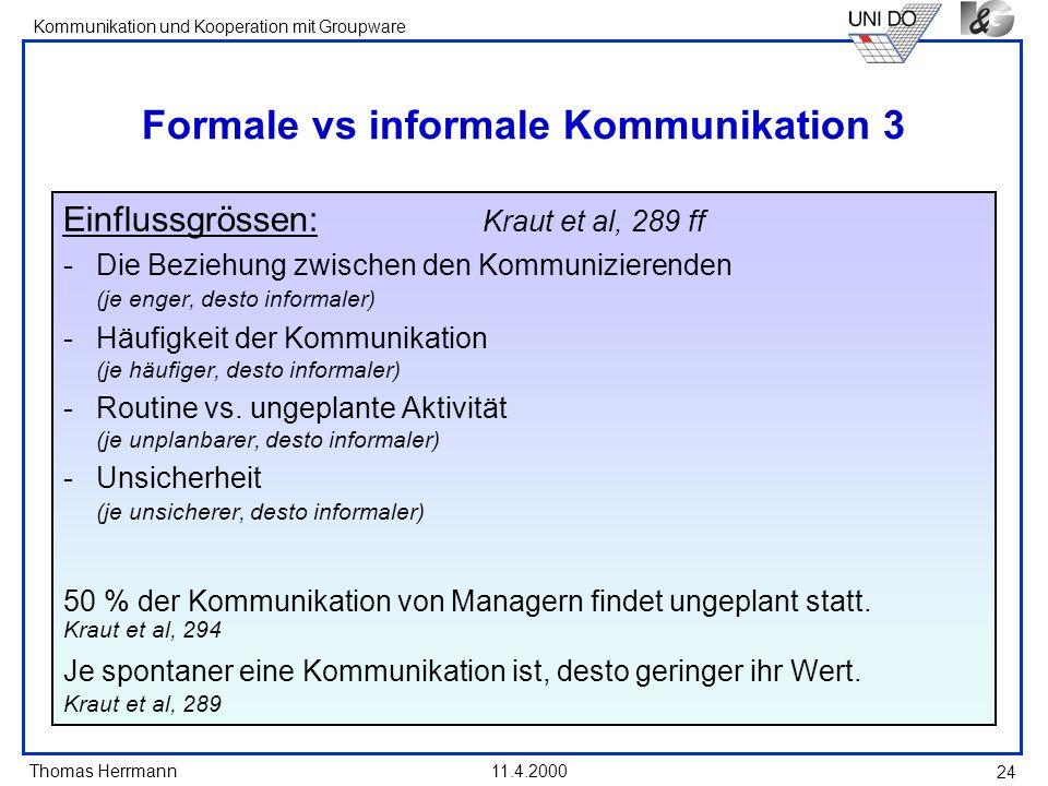 Thomas Herrmann Kommunikation und Kooperation mit Groupware 11.4.2000 24 Formale vs informale Kommunikation 3 Einflussgrössen: Kraut et al, 289 ff -Di