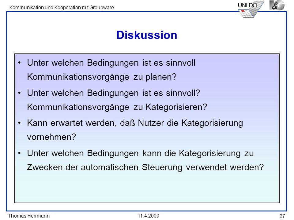 Thomas Herrmann Kommunikation und Kooperation mit Groupware 11.4.2000 27 Diskussion Unter welchen Bedingungen ist es sinnvoll Kommunikationsvorgänge z