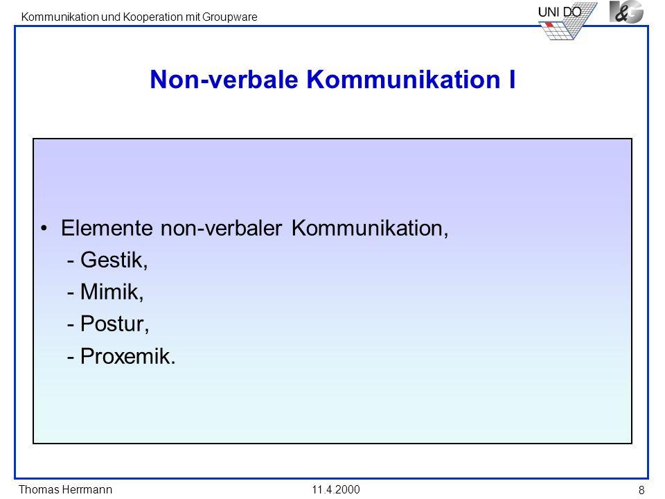 Thomas Herrmann Kommunikation und Kooperation mit Groupware 11.4.2000 9 Non-verbale Kommunikation II non - verbale Elemente gesprochener Sprache -Geschwindigkeit -Klangfarbe -Tonhöhe -Lautstärke -Rhythmus -Tonfall