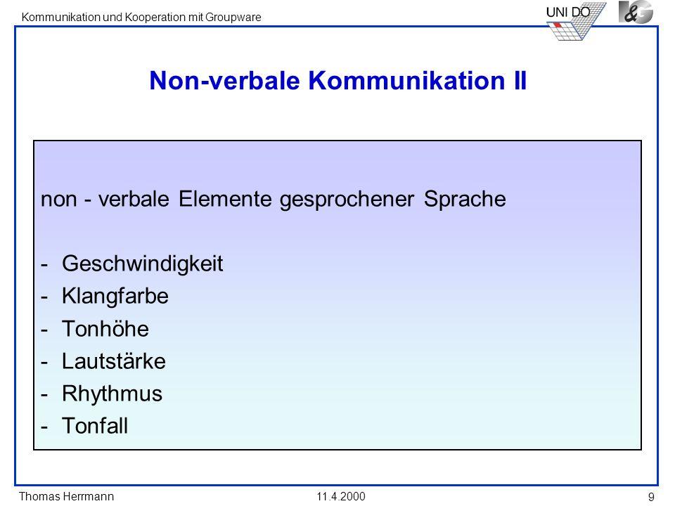 Thomas Herrmann Kommunikation und Kooperation mit Groupware 11.4.2000 10 Relevanz non-verbaler Mitteilungen I Funktion non-verbaler Zeichen - Begleitung (Verdoppeln, Verstärken), - Ergänzen (z.B.