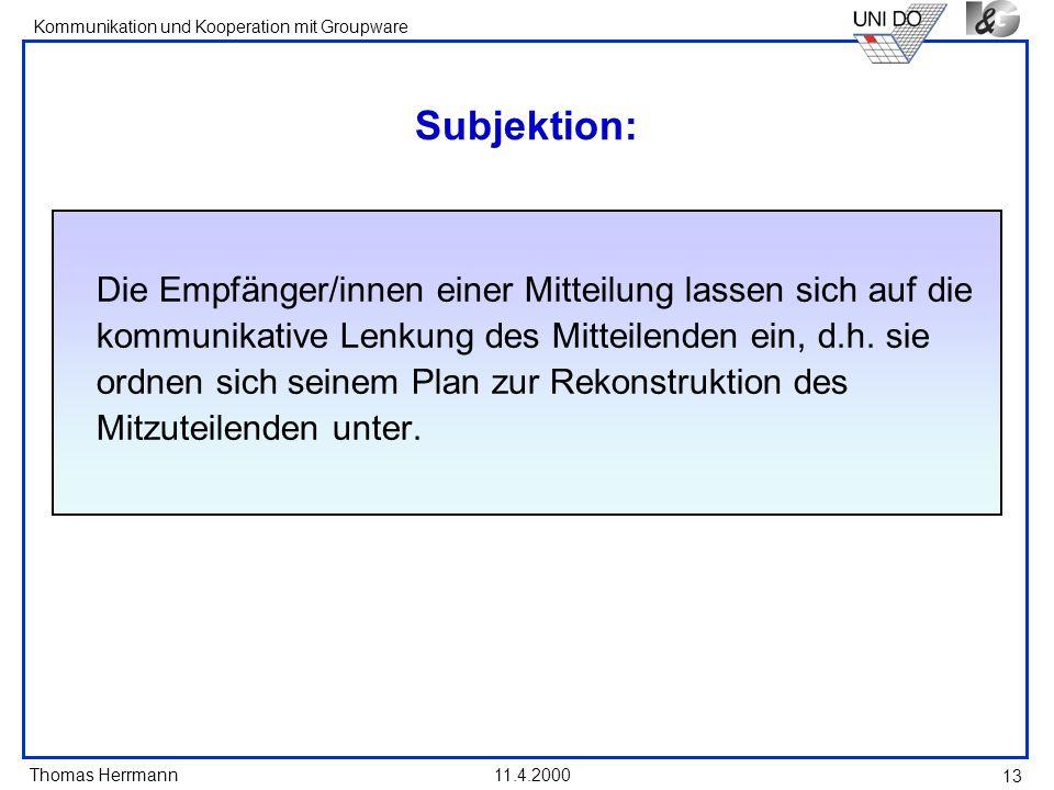 Thomas Herrmann Kommunikation und Kooperation mit Groupware 11.4.2000 13 Subjektion: Die Empfänger/innen einer Mitteilung lassen sich auf die kommunik