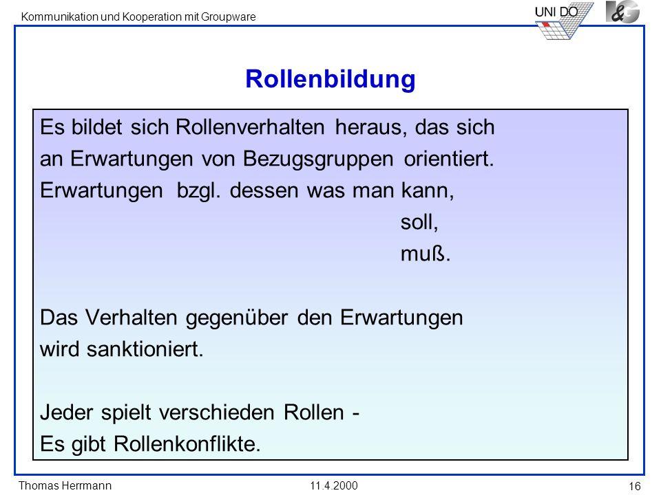 Thomas Herrmann Kommunikation und Kooperation mit Groupware 11.4.2000 16 Rollenbildung Es bildet sich Rollenverhalten heraus, das sich an Erwartungen