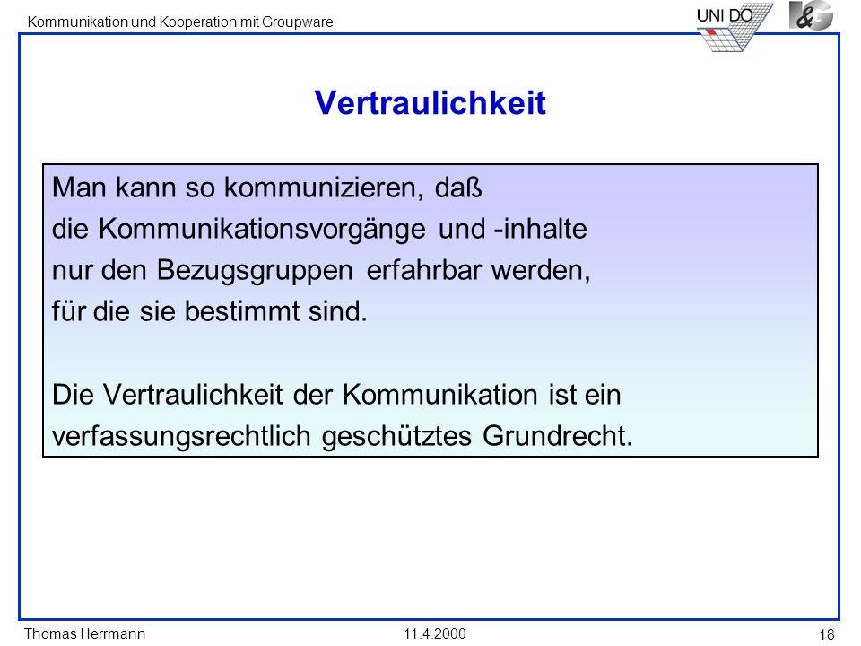 Thomas Herrmann Kommunikation und Kooperation mit Groupware 11.4.2000 18 Vertraulichkeit Man kann so kommunizieren, daß die Kommunikationsvorgänge und