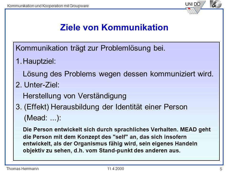 Thomas Herrmann Kommunikation und Kooperation mit Groupware 11.4.2000 5 Ziele von Kommunikation Kommunikation trägt zur Problemlösung bei. 1.Hauptziel