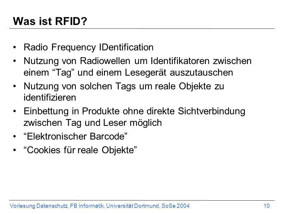 Vorlesung Datenschutz, FB Informatik, Universität Dortmund, SoSe 2004 10 Was ist RFID? Radio Frequency IDentification Nutzung von Radiowellen um Ident