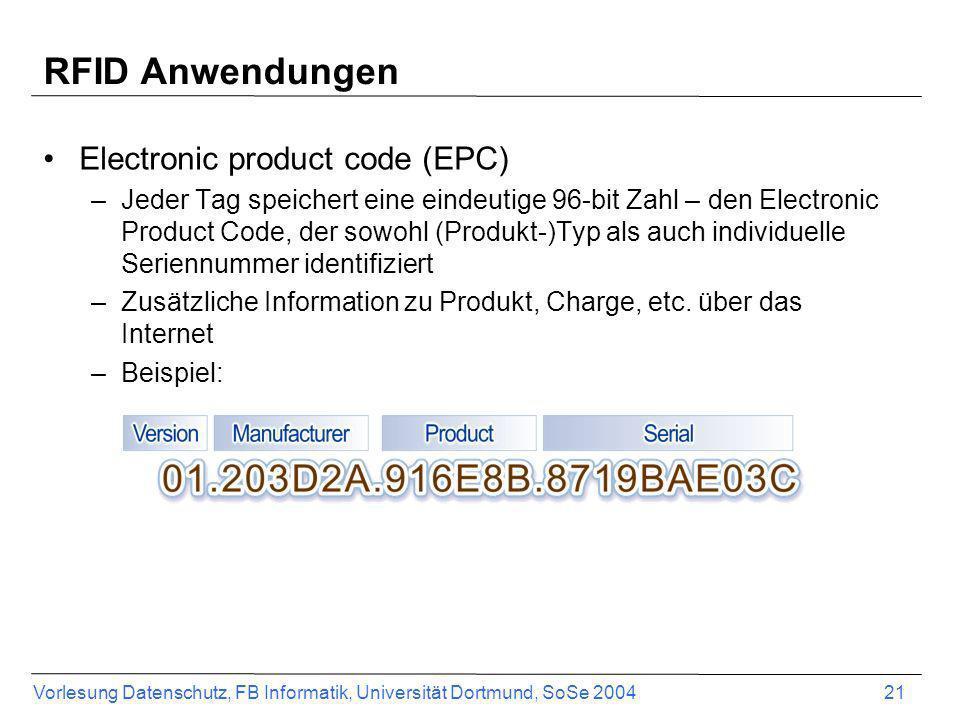 Vorlesung Datenschutz, FB Informatik, Universität Dortmund, SoSe 2004 21 RFID Anwendungen Electronic product code (EPC) –Jeder Tag speichert eine eind