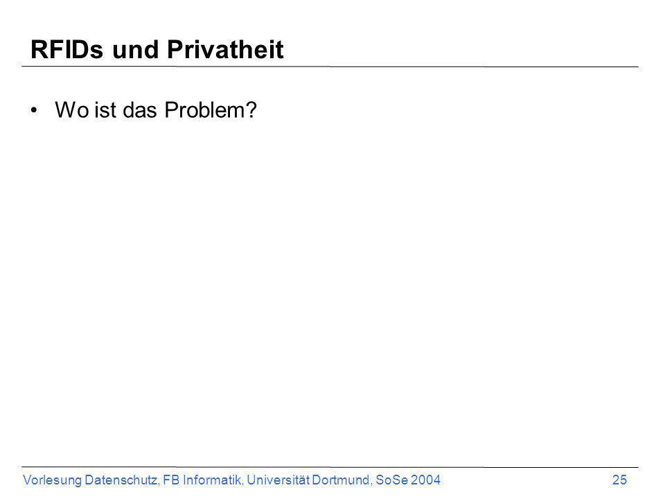 Vorlesung Datenschutz, FB Informatik, Universität Dortmund, SoSe 2004 25 RFIDs und Privatheit Wo ist das Problem?