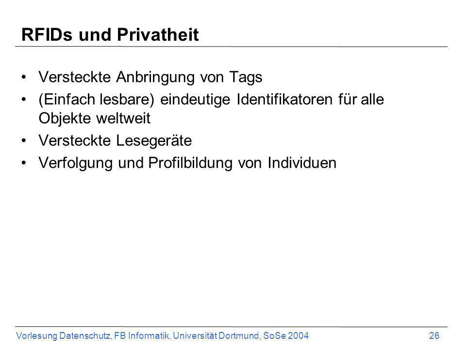 Vorlesung Datenschutz, FB Informatik, Universität Dortmund, SoSe 2004 26 RFIDs und Privatheit Versteckte Anbringung von Tags (Einfach lesbare) eindeut