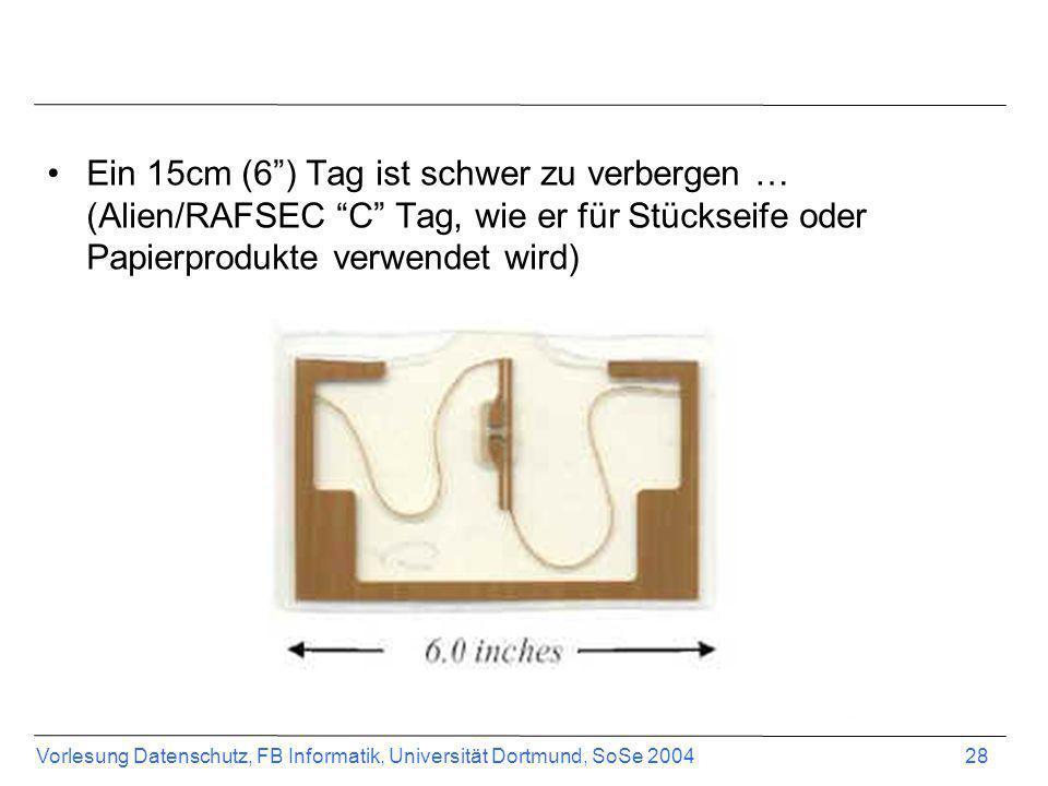 Vorlesung Datenschutz, FB Informatik, Universität Dortmund, SoSe 2004 28 Ein 15cm (6) Tag ist schwer zu verbergen … (Alien/RAFSEC C Tag, wie er für St