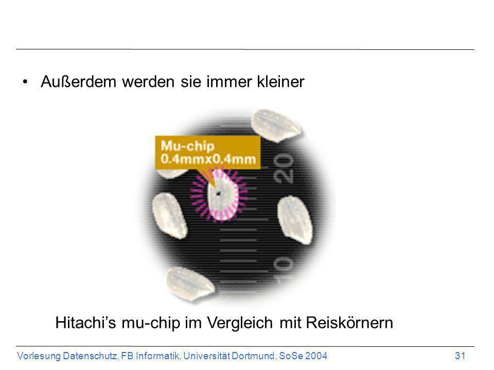 Vorlesung Datenschutz, FB Informatik, Universität Dortmund, SoSe 2004 31 Außerdem werden sie immer kleiner Hitachis mu-chip im Vergleich mit Reiskörne