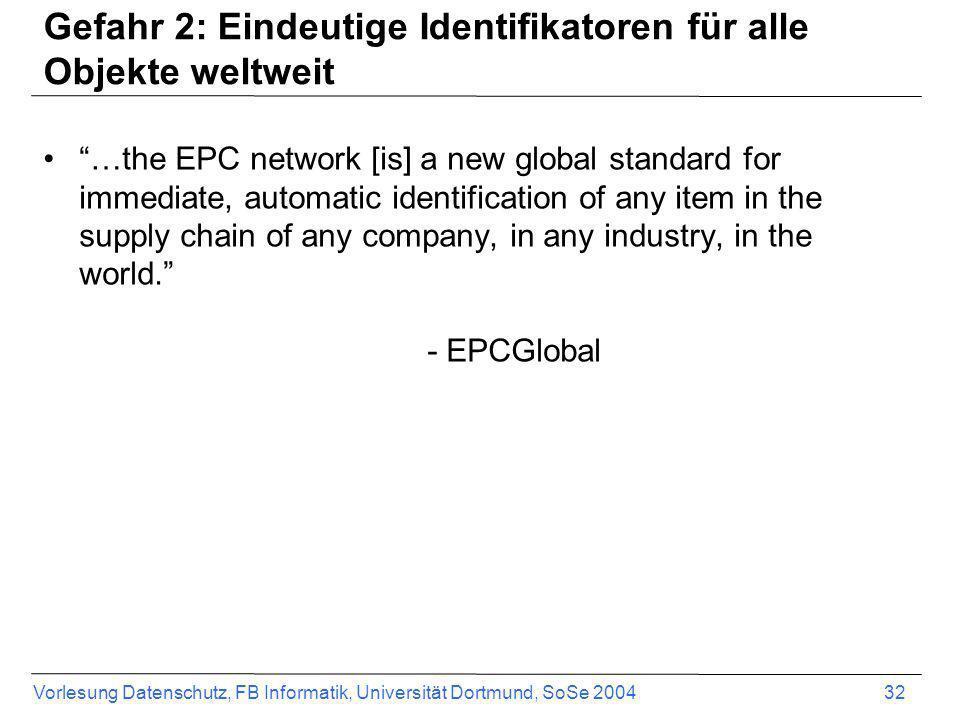 Vorlesung Datenschutz, FB Informatik, Universität Dortmund, SoSe 2004 32 Gefahr 2: Eindeutige Identifikatoren für alle Objekte weltweit …the EPC netwo