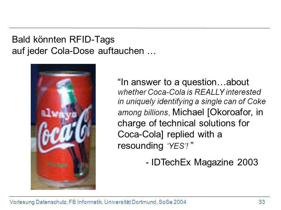 Vorlesung Datenschutz, FB Informatik, Universität Dortmund, SoSe 2004 33 Bald könnten RFID-Tags auf jeder Cola-Dose auftauchen … In answer to a questi