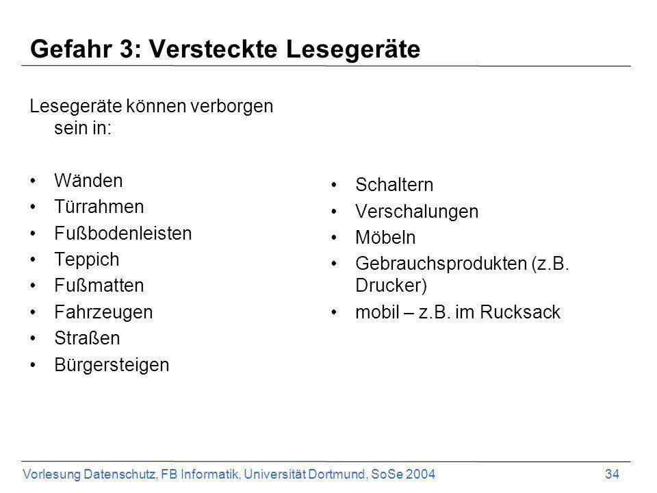 Vorlesung Datenschutz, FB Informatik, Universität Dortmund, SoSe 2004 34 Gefahr 3: Versteckte Lesegeräte Lesegeräte können verborgen sein in: Wänden T