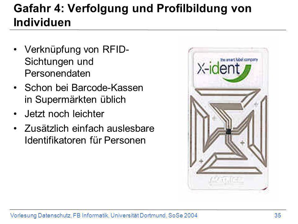 Vorlesung Datenschutz, FB Informatik, Universität Dortmund, SoSe 2004 35 Gafahr 4: Verfolgung und Profilbildung von Individuen Verknüpfung von RFID- S