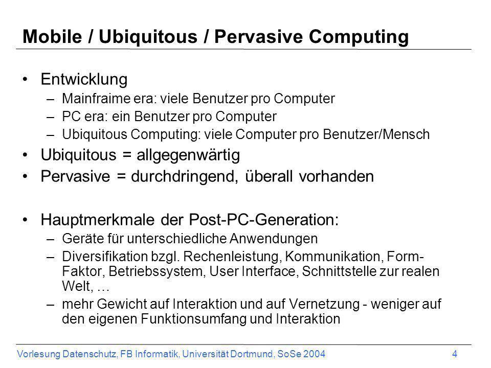 Vorlesung Datenschutz, FB Informatik, Universität Dortmund, SoSe 2004 4 Mobile / Ubiquitous / Pervasive Computing Entwicklung –Mainfraime era: viele B