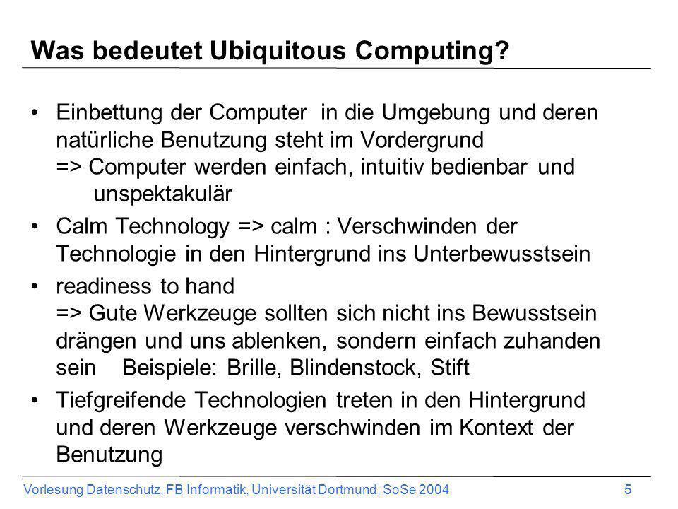 Vorlesung Datenschutz, FB Informatik, Universität Dortmund, SoSe 2004 5 Was bedeutet Ubiquitous Computing? Einbettung der Computer in die Umgebung und