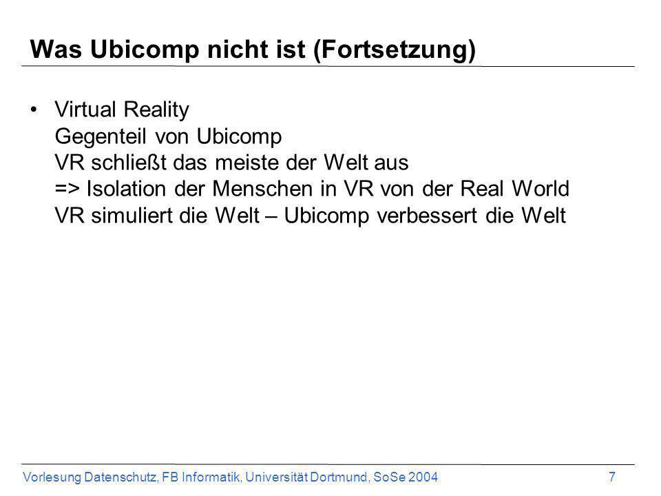 Vorlesung Datenschutz, FB Informatik, Universität Dortmund, SoSe 2004 7 Was Ubicomp nicht ist (Fortsetzung) Virtual Reality Gegenteil von Ubicomp VR s