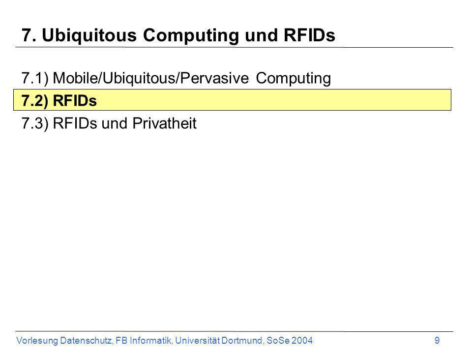 Vorlesung Datenschutz, FB Informatik, Universität Dortmund, SoSe 2004 9 7. Ubiquitous Computing und RFIDs 7.1) Mobile/Ubiquitous/Pervasive Computing 7