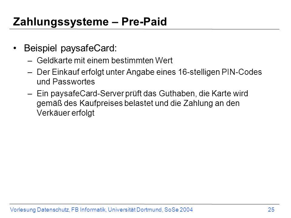 Vorlesung Datenschutz, FB Informatik, Universität Dortmund, SoSe 2004 26 Zahlungssysteme – Pay-Now (Debit) Bei diesen Zahlungssystemen wird das Konto des Kunden in dem Moment belastet, zu dem er tatsächlich etwas kauft bzw.