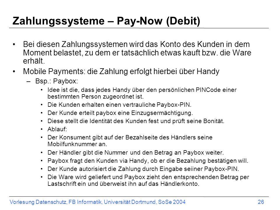 Vorlesung Datenschutz, FB Informatik, Universität Dortmund, SoSe 2004 27 Zahlungssysteme – Pay-Now (Debit) Auch Lastschriftverfahren oder Nachnahme können unter pay-now- Systeme subsumiert werden
