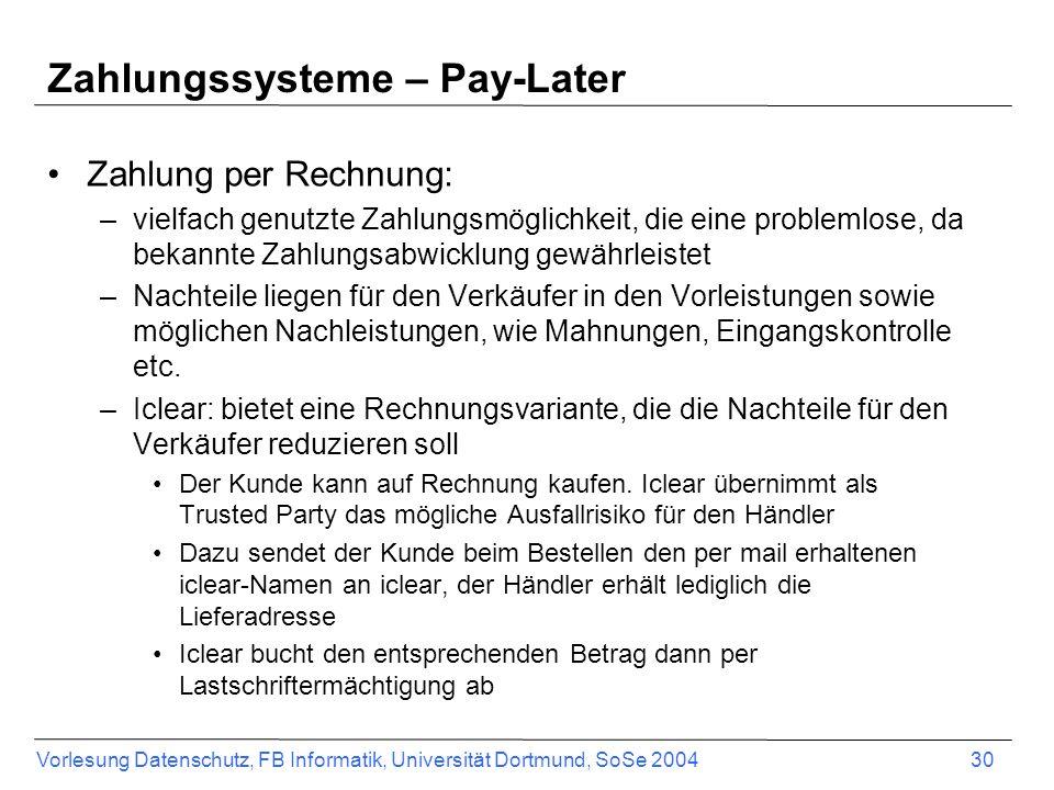 Vorlesung Datenschutz, FB Informatik, Universität Dortmund, SoSe 2004 31 Zahlungssysteme – Pay-Later BillingSysteme: zeichnen sich dadurch aus, dass die Bezahlung in zwei Bereiche unterteilt wird: einen Kontenbuchungsvorgang bei einem Betreiber und einem Abbuchungsvorgang beim Kunden –Bsp.: Net900, MilliCent