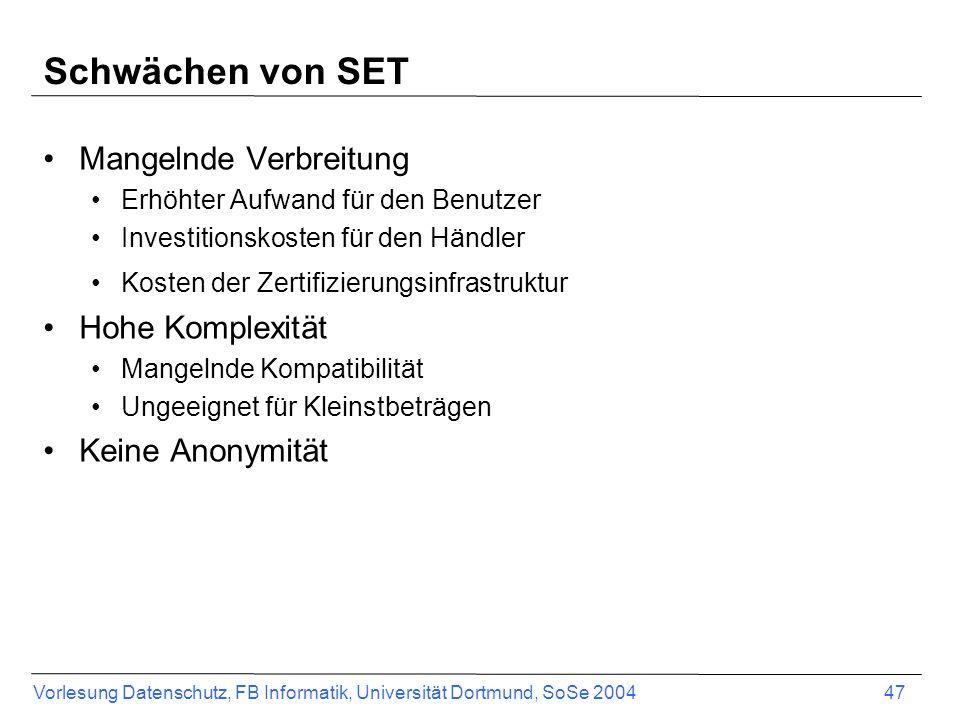 Vorlesung Datenschutz, FB Informatik, Universität Dortmund, SoSe 2004 48 Mögliche Kompromisse SET Lite (certless SET) Verzichtet auf digitale Zertifikate der Kunden Und damit auf die Authentifizierung des Clients MO-SET (merchant-only SET) Verzichtet auf die Installation einer Wallet Client verwendet SSL zum Senden der Kreditkarteninformationen zum Server Zwischen Händler und Bank (Payment Gateway) wird SET verwendet