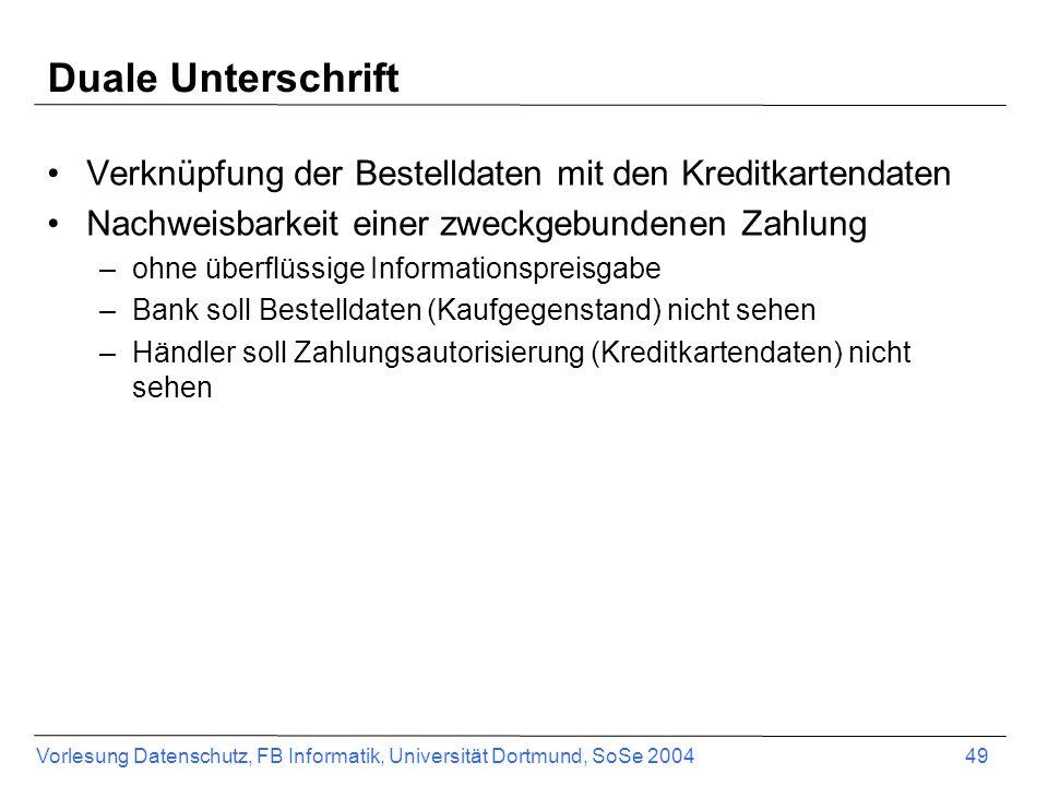 Vorlesung Datenschutz, FB Informatik, Universität Dortmund, SoSe 2004 50 Duale Unterschrift –S² = Sign (MD (MD (Zahlungsautorisierung) ° MD (Bestelldaten))) –+ das jeweils zu verbergende Teildokument als MD –Zahlungsautorisierung in Umschlag für PG stecken Payment Gateway KundeHändler S², MD(Aut.), Umschlag PG (Aut.) S², MD(Bestelldaten), Umschlag PG (Aut.)