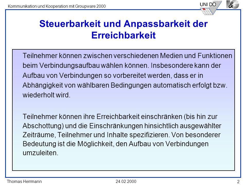 Thomas Herrmann Kommunikation und Kooperation mit Groupware 2000 24.02.2000 2 Steuerbarkeit und Anpassbarkeit der Erreichbarkeit Teilnehmer können zwi