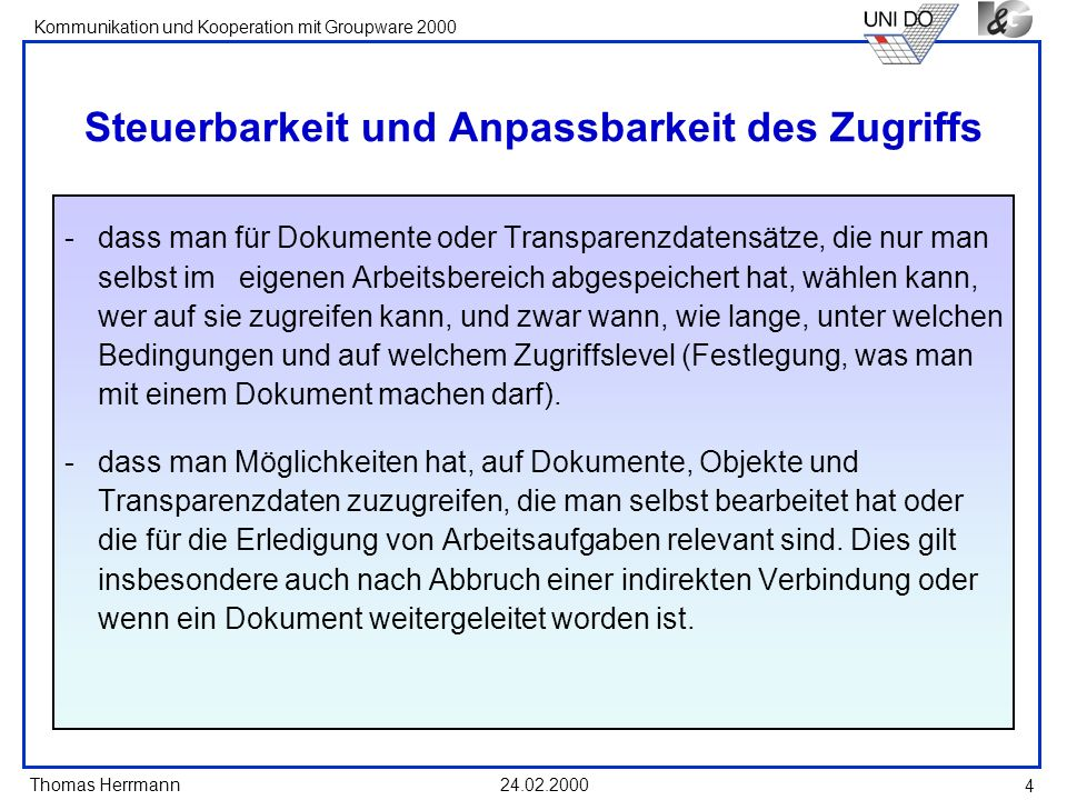 Thomas Herrmann Kommunikation und Kooperation mit Groupware 2000 24.02.2000 5 Differenzierung des Zugriffs sehender oder lesender Zugriff: alles oder bedingt mögliche Bedingung: - Gegebenheit bzw.