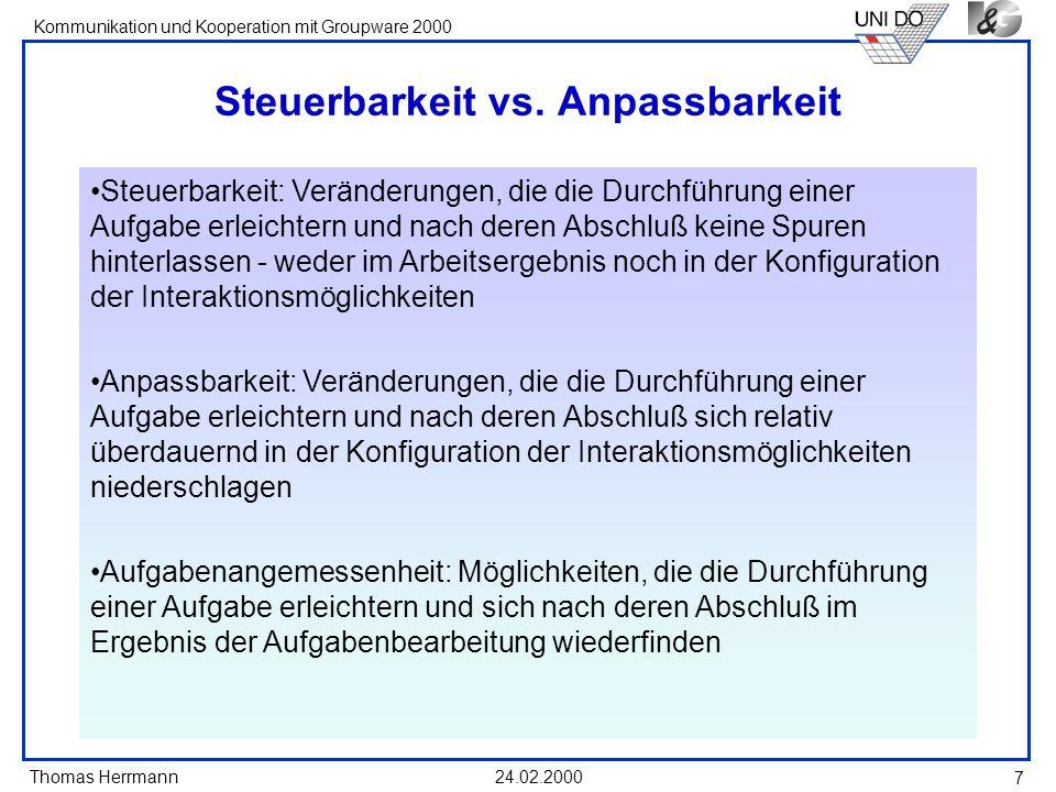 Thomas Herrmann Kommunikation und Kooperation mit Groupware 2000 24.02.2000 7 Steuerbarkeit vs. Anpassbarkeit Steuerbarkeit: Veränderungen, die die Du