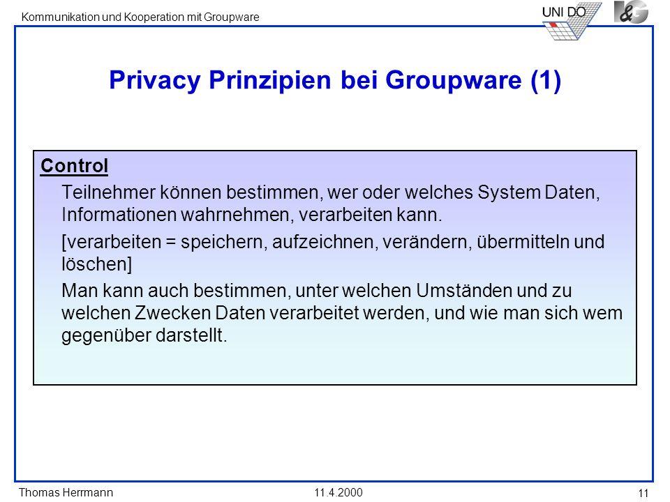 Thomas Herrmann Kommunikation und Kooperation mit Groupware 11.4.2000 11 Privacy Prinzipien bei Groupware (1) Control Teilnehmer können bestimmen, wer