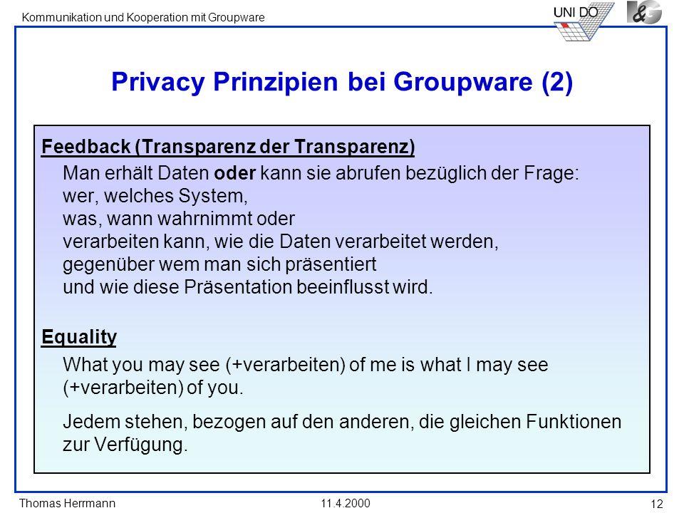 Thomas Herrmann Kommunikation und Kooperation mit Groupware 11.4.2000 12 Privacy Prinzipien bei Groupware (2) Feedback (Transparenz der Transparenz) M
