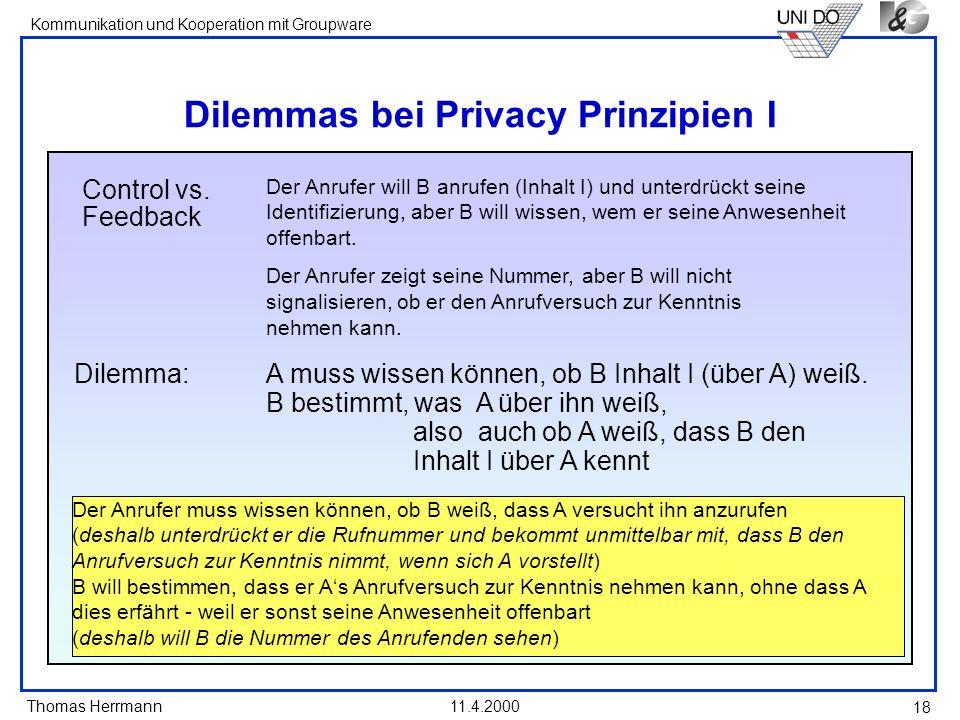 Thomas Herrmann Kommunikation und Kooperation mit Groupware 11.4.2000 18 Dilemmas bei Privacy Prinzipien I Control vs. Feedback Der Anrufer will B anr