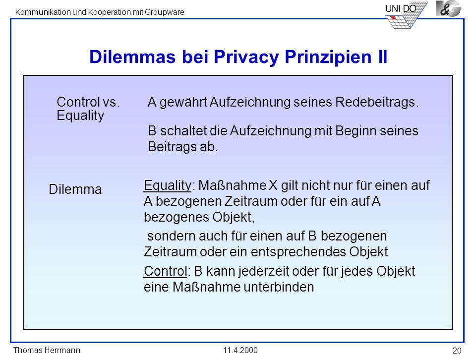 Thomas Herrmann Kommunikation und Kooperation mit Groupware 11.4.2000 20 Dilemmas bei Privacy Prinzipien II Control vs. Equality A gewährt Aufzeichnun