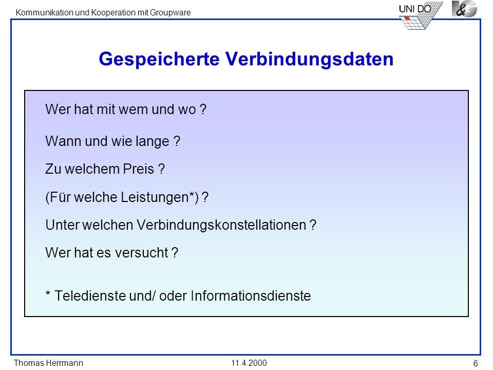 Thomas Herrmann Kommunikation und Kooperation mit Groupware 11.4.2000 7 Probleme mit gespeicherten Verbindungsdaten Aushöhlung von Grundrechten -Zeugnisverweigerungsrecht der Journalisten -Informationelle Selbstbestimmung des Angerufenen...