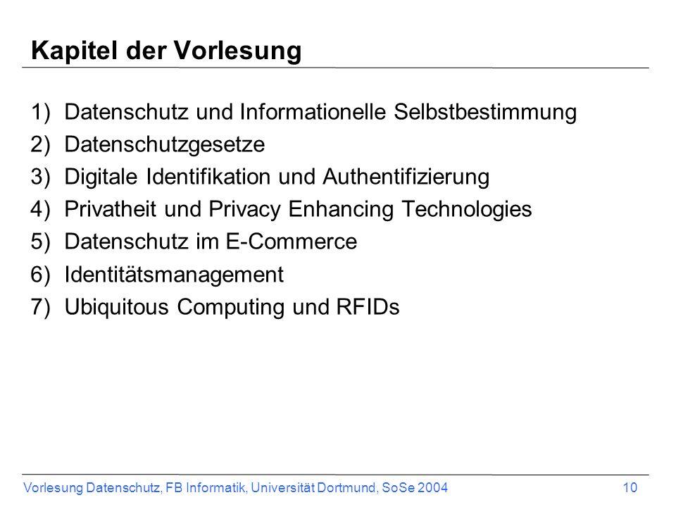 Vorlesung Datenschutz, FB Informatik, Universität Dortmund, SoSe 2004 10 Kapitel der Vorlesung 1)Datenschutz und Informationelle Selbstbestimmung 2)Da