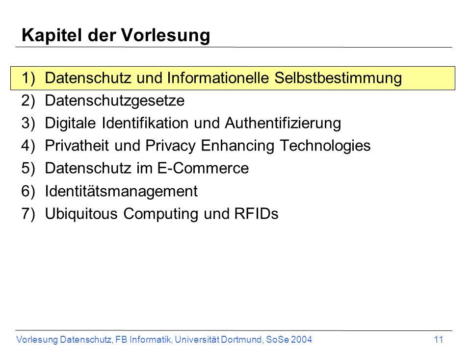 Vorlesung Datenschutz, FB Informatik, Universität Dortmund, SoSe 2004 11 Kapitel der Vorlesung 1)Datenschutz und Informationelle Selbstbestimmung 2)Da