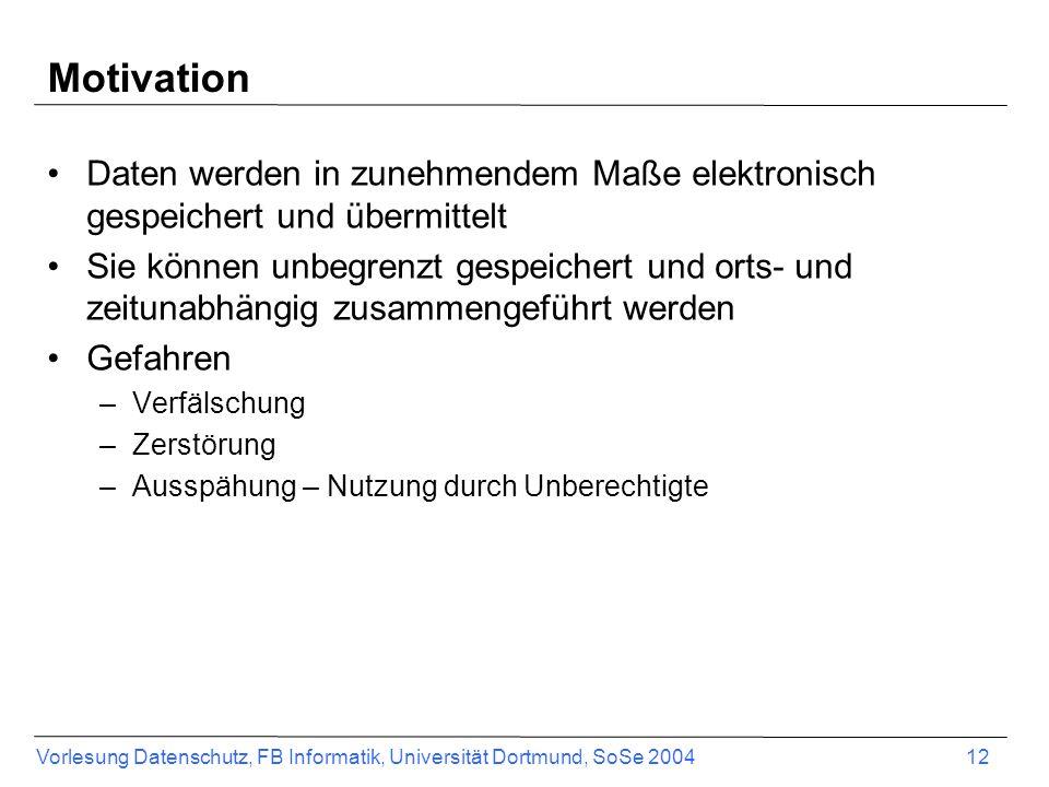 Vorlesung Datenschutz, FB Informatik, Universität Dortmund, SoSe 2004 12 Motivation Daten werden in zunehmendem Maße elektronisch gespeichert und über