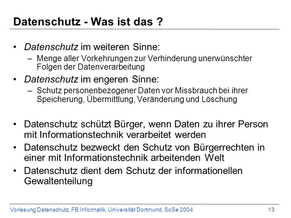 Vorlesung Datenschutz, FB Informatik, Universität Dortmund, SoSe 2004 13 Datenschutz - Was ist das ? Datenschutz im weiteren Sinne: –Menge aller Vorke