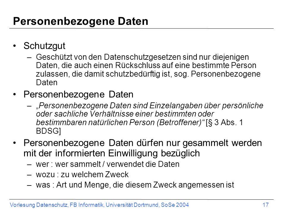 Vorlesung Datenschutz, FB Informatik, Universität Dortmund, SoSe 2004 17 Personenbezogene Daten Schutzgut –Geschützt von den Datenschutzgesetzen sind