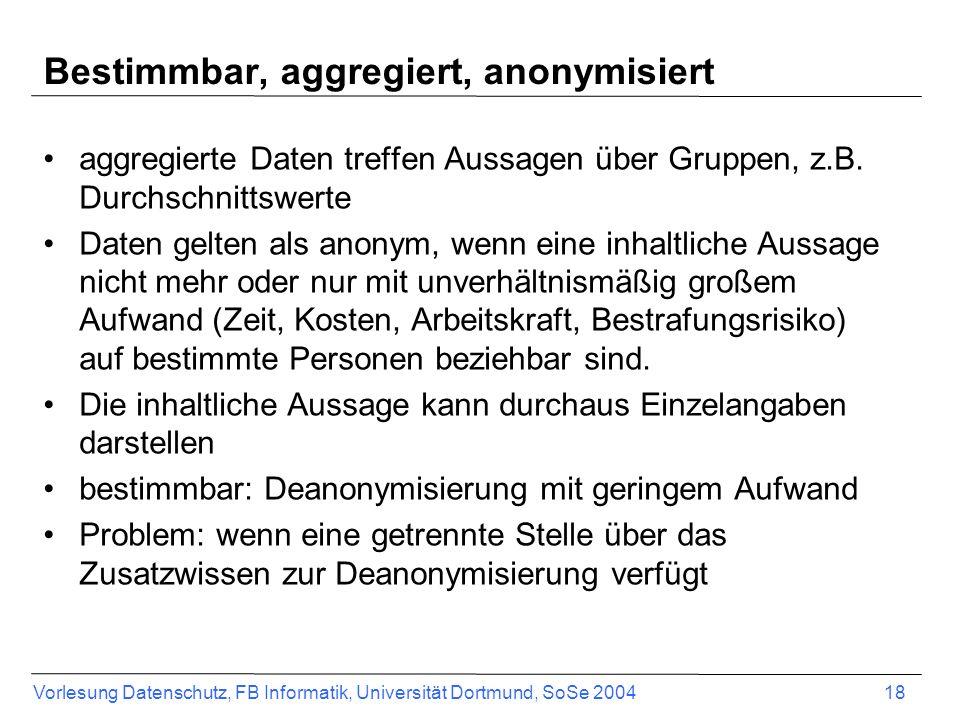 Vorlesung Datenschutz, FB Informatik, Universität Dortmund, SoSe 2004 18 Bestimmbar, aggregiert, anonymisiert aggregierte Daten treffen Aussagen über