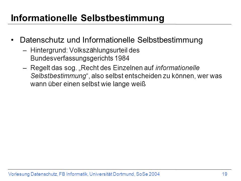 Vorlesung Datenschutz, FB Informatik, Universität Dortmund, SoSe 2004 19 Informationelle Selbstbestimmung Datenschutz und Informationelle Selbstbestim