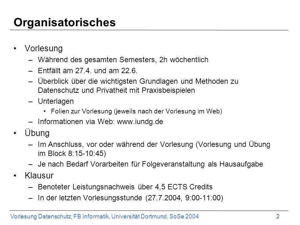 Vorlesung Datenschutz, FB Informatik, Universität Dortmund, SoSe 2004 2 Organisatorisches Vorlesung –Während des gesamten Semesters, 2h wöchentlich –E