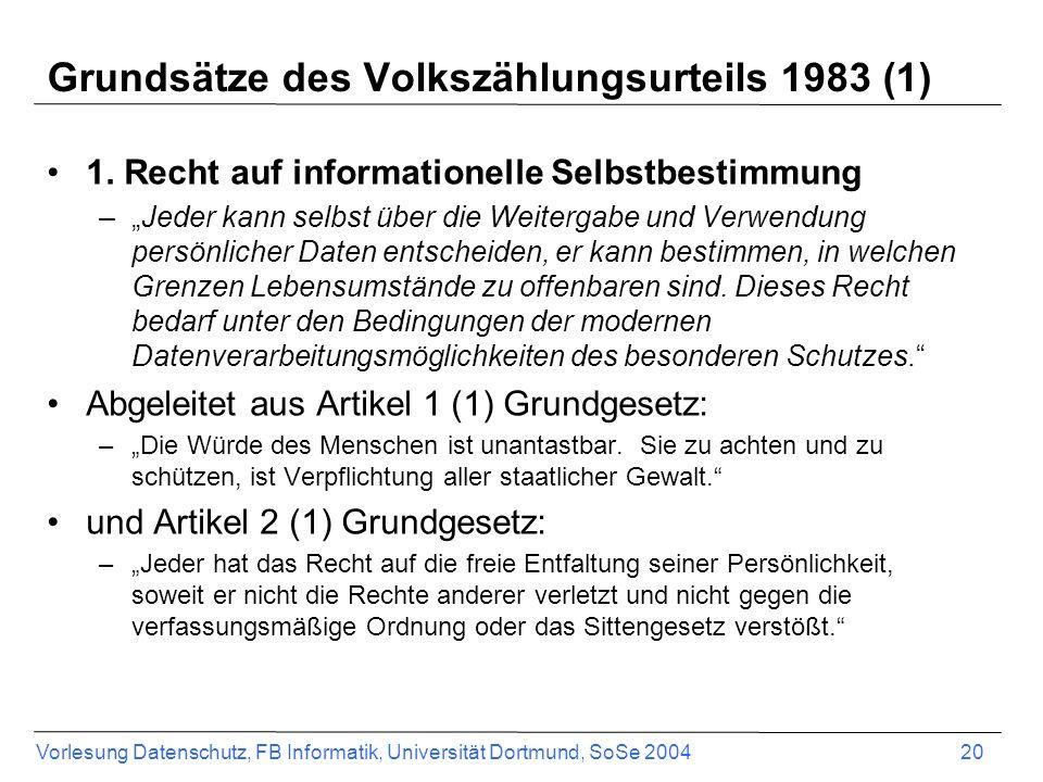 Vorlesung Datenschutz, FB Informatik, Universität Dortmund, SoSe 2004 20 Grundsätze des Volkszählungsurteils 1983 (1) 1. Recht auf informationelle Sel